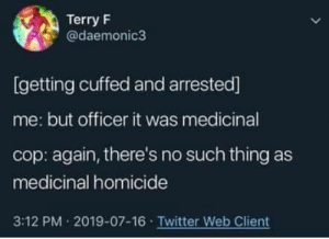 terry: Terry F  @daemonic3  [getting cuffed and arrested]  me: but officer it was medicinal  cop: again, there's no such thing as  medicinal homicide  3:12 PM 2019-07-16 Twitter Web Client