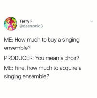 Lmao: Terry F  @daemonic3  ME: How much to buy a singing  ensemble?  PRODUCER: You mean a choir?  ME: Fine, how much to acquire a  singing ensemble? Lmao