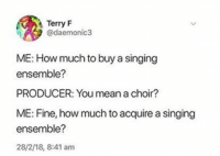 Singing ensemble: Terry F  @daemonic3  ME: How much to buy a singing  ensemble?  PRODUCER: You mean a choir?  ME: Fine, how much to acquire a singing  ensemble?  28/2/18, 8:41 am Singing ensemble