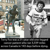 Canada, Cancer, and Patient: TERRY FOX  MARATHON  OF  Terry Fox was a 21-year-old one-legged  cancer patient who ran 3,339 miles  across Canada in 143 days before dying. <p>What a legend</p>
