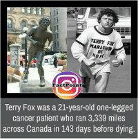 Memes, Canada, and Leggings: TERRY MARATHON  HOPE  Fact Point  Terry Fox was a 21-year-old one-legged  cancer patient who ran 3,339 miles  across Canada in 143 days before dying