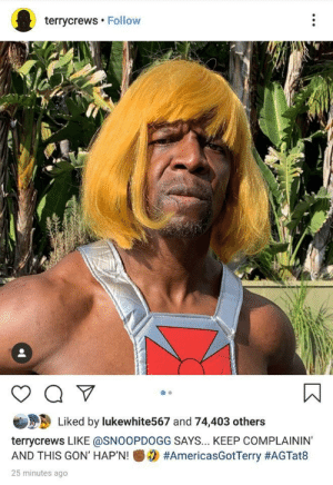 Terry the new HeMan: terrycrews Follow  Liked by lukewhite567 and 74,403 others  terrycrews LIKE @SNOOPDOGG SAYS... KEEP COMPLAININ'  #AmericasGotTerry #AGTat8  AND THIS GON' HAP'N!  25 minutes ago Terry the new HeMan