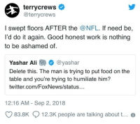 I respect this man more every day: terrycrews  @terrycrews  I swept floors AFTER the @NFL. If need be,  I'd do it again. Good honest work is nothing  to be ashamed of  Yashar Ali @yashar  Delete this. The man is trying to put food on the  table and you're trying to humiliate him?  twitter.com/FoxNews/status  12:16 AM - Sep 2, 2018  83.8K  12.3K people are talking about t.. I respect this man more every day