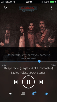 Anaconda, Philadelphia Eagles, and Rock: TESCO  02:10  100% 0,4  Desperado, why don't you come to  your senses?  2:29  -1:03  Desperado (Eagles 2013 Remaster)  Eagles - Classic Rock Station  41