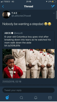 Blackpeopletwitter, Old, and Mom: TESCO 4G  21:18  Thread  TAE  @LaMonteCPowell  Nobody be wanting a stepdad  АВС6 @wsyx6  6-year-old Columbus boy goes viral after  breaking down into tears as he watched his  mom walk down the aisle  bit.ly/2G9LB1b  21/03/2018, 02:18  Tweet your reply <p>Nobody does (via /r/BlackPeopleTwitter)</p>