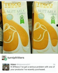 nutt mylk: TESCO  TESCO  NUTT MILK  NUTT MILK  1 UTREe  1 UTREe  NEW  turnipfritters  Adam  @Adam stone 341  5h  Hi @Tesco l've got a serious problem with one of  your products l've recently purchased. nutt mylk