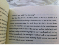 """marry-for-money:  best book ever: teShhhh,""""  she said. """"I'm sleeping""""  Just like that. From a hundred miles an hour to asleep in a  nanosecond. I wanted so badly to lie down next to her on the couch,  y. A  t bein to wrap my arms around her and sleep. Not fuck, like in those  movies Not even have sex. Just sleep together, in the most innocent  sense of the phrase. But I lacked the courage and she had a boyfriend  oultrt l and I was gawky and she was gorgeous and I was hopelessly boring  tase was endlessly fascinating. So I walked back to my room and  collapsed on the bottom bunk, thinking that if people were rain, I  was drizzle and she was a hurricane. marry-for-money:  best book ever"""
