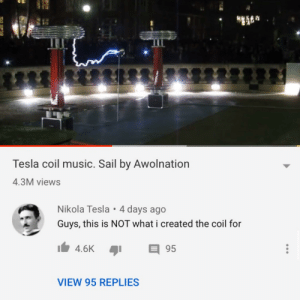 This guy created an account just to comment: Tesla coil music. Sail by Awolnation  4.3M views  Nikola Tesla • 4 days ago  Guys, this is NOT what i created the coil for  目95  4.6K  VIEW 95 REPLIES This guy created an account just to comment