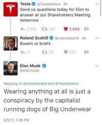 Dogs, Today, and Tomorrow: Tesla @TeslaMotors , 5h  Send us questions today for Elon to  answer at our Shareholders Meeting  tomorroW  2,575 397 2,569  Roland Scahill  Boxers or briefs  @rolandscahill·5h  ﹀  11 24 257  Elon Musk  @elonmusk  Replying to @rolandscahill and @TeslaMotors  Wearing anything at all is just a  conspiracy by the capitalist  running dogs of Big Underwear  6/5/17, 1:39 PM Me irl