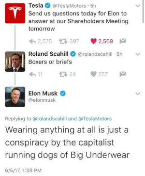 Click, Dank, and Dogs: Tesla  @TeslaMotors 5h  T  Send us questions today for Elon to  answer at our Shareholders Meeting  tomorrow  2,575 397  2,569  Roland Scahill  @rolandscahill 5h  Boxers or briefs  24  11  257  Elon Musk  @elonmusk  Replying to @rolandscahill and @TeslaMotors  Wearing anything at all is just a  conspiracy by the capitalist  running dogs of Big Underwear  6/5/17, 1:39 PM Me irl by Hydra822 CLICK HERE 4 MORE MEMES.