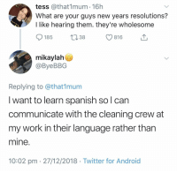 Wholesome New Years Resolution: tess @that1mum 16h  What are your guys new years resolutions?  I like hearing them. they're wholesome  185  13 38  С 816  mikaylah  @ByeBBG  Replying to @that1munm  I want to learn spanish so l can  communicate with the cleaning crew at  my work in their language rather than  mine  10:02 pm 27/12/2018 Twitter for Android Wholesome New Years Resolution