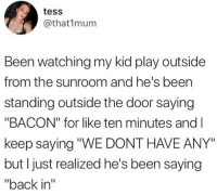 "Bacon, Back, and Been: tess  @that1mum  Been watching my kid play outside  from the sunroom and he's been  standing outside the door saying  ""BACON"" for like ten minutes and l  keep saying ""WE DONT HAVE ANY""  but I just realized he's been saying  ""back in"""