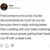 Head, Memes, and Murder: tess  @that1mum  Find someone who loves murder  documentaries as much as you do  because there's really nothing better  than cuddling with your babe watching  stories about people getting their head  cut off with a steak knife 😂😩