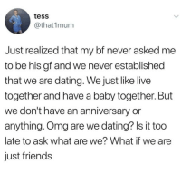 Dating, Friends, and Instagram: tess  @that1mum  Just realized that my bf never asked me  to be his gf and we never established  that we are dating. We just like live  togetner and nave a baby together. But  we don't have an anniversary or  anything. Omg are we dating? Is it too  late to ask what are we? What if we are  just friends @soinnocentparent was voted 1 sexual meme page on instagram 😂💀🔞