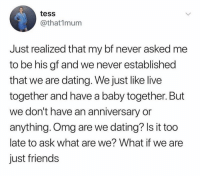 Dating, Friends, and Memes: tess  @that1mum  Just realized that my bf never asked me  to be his gf and we never established  that we are dating. We just like live  together and have a baby together. But  we don't have an anniversary or  anything. Omg are we dating? Is it too  late to ask what are we? What if we are  just friends Hah