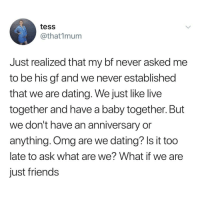 Dating, Friends, and Funny: tess  @that1mum  Just realized that my bf never asked me  to be his gf and we never established  that we are dating. We just like live  together and have a baby together. But  we don't have an anniversary or  anything. Omg are we dating? Is it too  late to ask what are we? What if we are  just friends Funny Memes. Updated Daily! ⇢ FunnyJoke.tumblr.com 😀