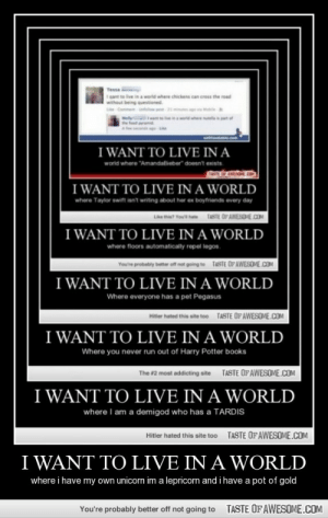 """I Want To Live In A Worldhttp://omg-humor.tumblr.com: Tessa  I cant to live in a world where chickens can cross the road  without being questioned  Mly  the fd  wrd where  I WANT TO LIVE IN A  world where """"AmandaBieber"""" doesnt exists  I WANT TO LIVE IN A WORLD  where Taylor swift isn't writing about her ex boytrionds every day  TASTE OF AWESOME.COM  I WANT TO LIVE IN A WORLD  where floors automatically repel legos.  TASTE OPAWESOME.COM  Vou're probably better of not going to  I WANT TO LIVE IN A WORLD  Where everyone has a pet Pegasus  TASTE OFAWESOME.COM  Hiter hated this site too  I WANT TO LIVE IN A WORLD  Where you never run out of Harry Potter books  TASTE OF AWESOME.COM  The #2 most addicting site  I WANT TO LIVE IN A WORLD  where I am a demigod who has a TARDIS  TASTE OF AWESOME.COM  Hitler hated this site too  I WANT TO LIVE IN A WORLD  where i have my own unicorn im a lepricorn and i have a pot of gold  TASTE OFAWESOME.COM  You're probably better off not going to I Want To Live In A Worldhttp://omg-humor.tumblr.com"""