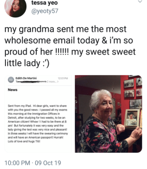 Wholesome grandma :): tessa yeo  @yeoty57  my grandma sent me the  wholesome email today & i'm so  proud of her !!!!! my sweet sweet  little lady :)  most  Edith De Martini  ED  To  12:01 PM  2 more...>  News  Sent from my iPad. Hi dear girls, want to share  with you the good news : I passed all my exams  this morning at the Immigration Offices in  Detroit, after studying for two weeks, to be an  American citizen! Whow !I had to be there at 8  am! But fortunately it was very easy and the  lady giving the test was very nice and pleasant!  In three weeks I will have the swearing cerimony  and will have an American passport! Hurrah!  Lots of love and hugs Titi!  10:00 PM 09 Oct 19 Wholesome grandma :)