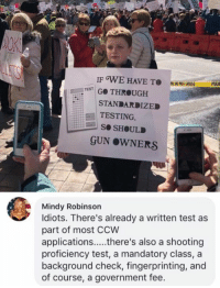 (GC): TEST G THROUGH  STANDARDIZED  TESTING,  Se SHOULD  GUN OWNERS  Mindy Robinson  ldiots. There's already a written test as  part of most CCW  proficiency test, a mandatory class, a  background check, fingerprinting, and  of course, a government fee. (GC)