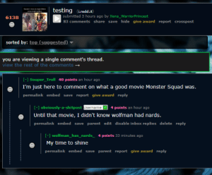 My first beetlejuicing: testing i.redd.it)  submitted 3 hours ago by Xena_WarriorPrincest  83 comments share save hide give award report crosspost  6138  sorted by: top (suggested)  you are viewing a single comment's thread  view the rest of the comments  - Souper_Troll 40 points an hour ago  I'm just here to comment on what a good movie Monster Squad was.  permalink embed save report give award reply  -1 obviously-a-shitpost Jsername4 points an hour ago  Until that movie, I didn't know wolfman had nards.  permalink embed save parent edit disable inbox replies delete reply  [- wolfman_has_nards4 points 33 minutes ago  My time to shine  permalink embed save parent report give award reply My first beetlejuicing