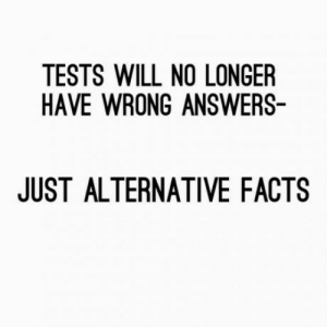 laughoutloud-club:  Are you for real?!: TESTS WILL NO LONGER  HAVE WRONG ANSWERS-  JUST ALTERNATIVE FACTS laughoutloud-club:  Are you for real?!