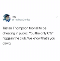 """🤦♂️: Tev  @TevinsAGenius  Tristan Thompson too tall to be  cheating in public. You the only 6'9""""  nigga in the club. We know that's you  dawg 🤦♂️"""