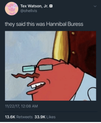 Blackpeopletwitter, Hannibal, and Hannibal Buress: Tex Watson, Jr. a  @ohellvis  they said this was Hannibal Buress  11/22/17, 12:08 AM  13.6K Retweets 33.9K Likes <p>depends on who they is (via /r/BlackPeopleTwitter)</p>