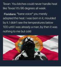 Anaconda, Bane, and Memes: Texan: You bitches could never handle heat  like Texas! It's 96 degrees all week.  Floridians: *bane voice* you merely  adopted the heat. I was born in it, moulded  by it. I didn't see the temperatures below  100 until I was already a man, by then it was  nothing to me but cold 🤣 what's hotter? Texas or Florida?