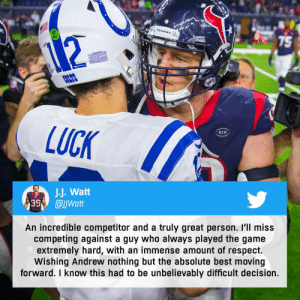J.J. Watt and Andrew Luck had some great battles on the gridiron. Nothing but respect between these two amazing players. 🙌  (via @JJWatt) 📺: Mark J. Rebilas-  @usatodaysports https://t.co/EFPSUltG8A: TEXANS  75  COLTS  LUCK  RCM  J.J. Watt  99  @JWatt  An incredible competitor and a truly great person. I'll miss  competing against a guy who always played the game  extremely hard, with an immense amount of respect.  Wishing Andrew nothing but the absolute best moving  forward. I know this had to be unbelievably difficult decision. J.J. Watt and Andrew Luck had some great battles on the gridiron. Nothing but respect between these two amazing players. 🙌  (via @JJWatt) 📺: Mark J. Rebilas-  @usatodaysports https://t.co/EFPSUltG8A