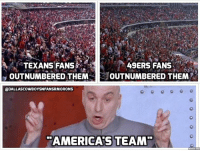 San Francisco 49ers, Dallas Cowboys, and Huh: TEXANS FANS  49ERS FANS  OUTNUMBERED THEM  OUTNUMBERED THEM  DALLASCOWBOYSNFANSRMORONS  AMERICAS TEAM Outnumbered in your own stadium, huh? Interesting!!  Credit - Dallas Cowboys and Their Fans are Morons