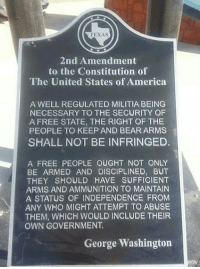 America, Memes, and Militia: TEXAS  2nd Amendment  to the Constitution of  The United States of America  A WELL REGULATED MILITIA BEING  NECESSARY TO THE SECURITY OF  A FREE STATE, THE RIGHT OF THE  PEOPLE TO KEEP AND BEAR ARMS  SHALL NOT BE INFRINGED.  A FREE PEOPLE OUGHT NOT ONLY  BE ARMED AND DISCIPLINED, BUT  THEY SHOULD HAVE SUFFICIENT  ARMS AND AMMUNITION TO MAINTAIN  A STATUS OF INDEPENDENCE FROM  ANY WHO MIGHT ATTEMPT TO ABUSE  THEM, WHICH WOULD INCLUDE THEIR  OWN GOVERNMENT.  George Washington Dear anti-gun advocates and pro-gun BUT-ers, you're arguments are invalid.  Gun Up, Train and Carry