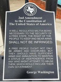 America, Love, and Memes: TEXAS  2nd Amendment  to the Constitution of  The United States of America  A WELL REGULATED MILITIA BEING  NECESSARY TO THE SECURITY OF  A FREE STATE, THE RIGHT OF THE  PEOPLE TO KEEP AND BEAR ARMS  SHALL NOT BE INFRINGED  A FREE PEOPLE OUGHT NOT ONLY  BE ARMED AND DISCIPLINED, BUT  THEY SHOULD HAVE SUFFICIENT  ARMS AND AMMUNITION TO MAINTAIN  A STATUS OF INDEPENDENCE FROM  ANY WHO MIGHT ATTEMPT TO ABUSE  THEM, WHICH WOULD INCLUDE THEIR  OWN GOVERNMENT  George Washington Ted Nugent: Know it. Love it. Live it. Teach it. Memorize it. Spread it! Fight for it!  -- Cold Dead Hands Apparel: CDH2A.COM/shop