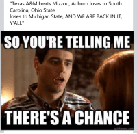 """Texas A&M beats Mizzou, Auburn loses to South  Carolina, Ohio State  loses to Michigan State, AND WE ARE BACK IN IT,  Y'ALL'  SO YOU'RE TELLING ME  THERE'S A CHANCE  guickmeme com Hopeful Alabama fans. (x-posted from Funny)"