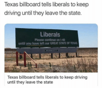 Please Continue: Texas billboard tells liberals to keep  driving until they leave the state.  Liberals  Please continue on 1-40  until you have left our GREAT STATE OF TEXAS  BURKETT  Texas billboard tells liberals to keep driving  until they leave the state