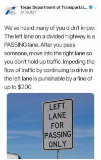 Bailey Jay, Memes, and Traffic: Texas Department of Transportat...  TxDOT  We've heard many of you didn't know:  The left lane on a divided highway is a  PASSING lane. After you pass  someone, move into the right lane so  you don't hold up traffic. Impeding the  flow of traffic by continuing to drive in  the left lane is punishable by a fine of  up to $200  LEFT  LANE  FOR  PASSING  ONLY Not gun related.