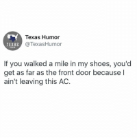 Staying inside for the foreseeable future ❄️: Texas Humor  @TexasHumor  TEXAS  HUMOR  If you walked a mile in my shoes, you'd  get as far as the front door because l  ain't leaving this AC. Staying inside for the foreseeable future ❄️