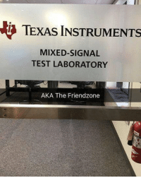 "9gag, Confused, and Friendzone: TEXAS INSTRUMENTS  MIXED-SIGNAL  TEST LABORATORY  AKA The Friendzone ""Billions of man hours and we've yet to see results, but we're not giving up yet"" Follow @9gag - - 9gag confused"