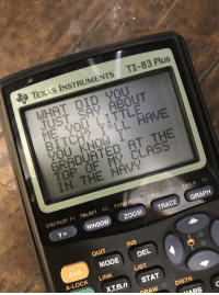 """Bitch, Bored, and Funny: TEXAS INSTRUMENTS TI-83 Plus  WHAT DID YOU  JUST SAY ABOUT  NE YOU LITTLE  BITCH? I""""LL HAVE  YOU KNOW !  GRADUATED AT THE  TOP OF MY CLASS  IN THE NAVY  STAT PLOT F1 TBLSET F2 FO  CALC  TABLE Fs  ( Y= )  (WINDOW)  (ZOOM  TRACE!-GRAPH  QUIT  INS  2nd  MODE DEL  A-LOCK LINK  LIST  x,Te,nSTAT  DRAW  DISTR"""
