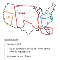 tag someone you'd travel the world with: texas  LA  ew Yo  riaa  guy  damnfunnylol:  As an australian, this is all I know about  american geography  You went around Texas tag someone you'd travel the world with