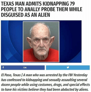 """rondo-of-blood:  internetdumpsterfires: I don't even know what to say. """"Disguised"""" that IS an alien : TEXAS MAN ADMITS KIDNAPPING 79  PEOPLE TO ANALLY PROBE THEM WHILE  DISGUISED AS AN ALIEN  72K  El Paso, Texas /A man who was arrested by the FBI Yesterday  has confessed to kidnapping and sexually assaulting several  dozen people while using costumes, drugs, and special effects  to have his victims believe they had been abducted by aliens. rondo-of-blood:  internetdumpsterfires: I don't even know what to say. """"Disguised"""" that IS an alien"""