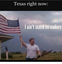 America, Guns, and Memes: Texas right now:  lain't scerd no naders Accurate . . . . Conservative America SupportOurTroops American Gun Constitution Politics TrumpTrain President Jobs Capitalism Military MikePence TeaParty Republican Mattis TrumpPence Guns AmericaFirst USA Political DonaldTrump Freedom Liberty Veteran Patriot Prolife Government PresidentTrump Partners @conservative_panda @reasonoveremotion @conservative.american @too_savage_for_democrats @conservative.nation1776 @keepamerica.usa -------------------- Contact me ●Email- RaisedRightAlwaysRight@gmail.com ●KIK- @Raised_Right_ ●Send me letters! Raised Right, 5753 Hwy 85 North, 2486 Crestview, Fl 32536