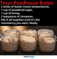 Memes, Thanksgiving, and Recipes: Texas Roadhouse Butter  2 sticks of butter (room temperature),  1 cup of powdered sugar,  1 cup of honey,  2 teaspoons of cinnamon.  Mix it all together until it's the  consistency you want. Ready.  TalentA  Explore You might want to save this recipe for Thanksgiving! 😍😱
