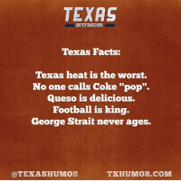 "Texas Facts.: TEXAS  Texas Facts:  Texas heat is the worst.  No one calls Coke ""pop"".  Queso is delicious.  Football is king.  George Strait never ages.  @TEXAS HUMOR  TXHUMOR.COM Texas Facts."