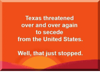 Funny, Texas, and United: Texas threatened  over and over again  to secede  from the United States.  Well, that just stopped. Republicans are funny like that.