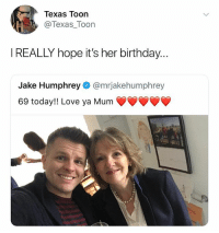 Oh my god: Texas Toon  @Texas_Toon  IREALLY hope it's her birthday..  Jake Humphrey @mrjakehumphrey  69 today!! Love ya Mum Oh my god