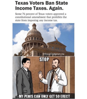 Taxation is theft: Texas Voters Ban State  Income Taxes. Again.  Some 76 percent of Texas voters approved a  constitutional amendment that prohibits the  state from imposing any income tax.  @EnjoyCaptialism.me  STOP  MY PENIS CAN ONLY.GET SO ERECT Taxation is theft