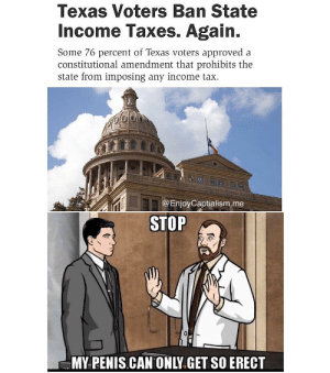 Taxation is theft.: Texas Voters Ban State  Income Taxes. Again.  Some 76 percent of Texas voters approved a  constitutional amendment that prohibits the  state from imposing any income tax  @EnjoyCaptialism.me  STOP  MY PENIS.CAN ONLY.GET SO ERECT Taxation is theft.