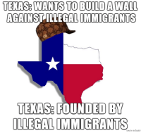 My Texas history class is amazing: TEXAS WANTS TO BUILD A WALL  AGAINST ILLEGAL IMMIGRANTS  TENASe FOUNDED BY  ILLEGAL IMMIGRANTS  iaie on bU My Texas history class is amazing