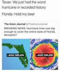 Beer, Memes, and News: Texas: We just had the worst  hurricane in recorded history  Florida: Hold my beer  The Anon Journal @TheAnonJournal  BREAKING NEWS: Hurricane Irma now big  enough to cover the entire state of Florida.  #Irma2017  400 MILES  400 MILES 😅😅😰 (@satan)