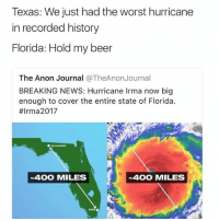 Everyone be safe out the in Florida... one thing we can't ever mess with is Mother Nature 😱😨😨: Texas: We just had the worst hurricane  in recorded history  Florida: Hold my beer  The Anon Journal @TheAnonJournal  BREAKING NEWS: Hurricane Irma now big  enough to cover the entire state of Florida.  #Irma2017  400 MILES  ~400 MILES  MAM . Everyone be safe out the in Florida... one thing we can't ever mess with is Mother Nature 😱😨😨